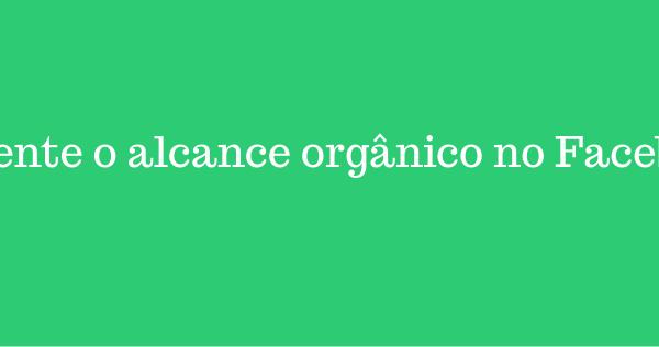 6 dicas para aumentar o alcance orgânico no Facebook