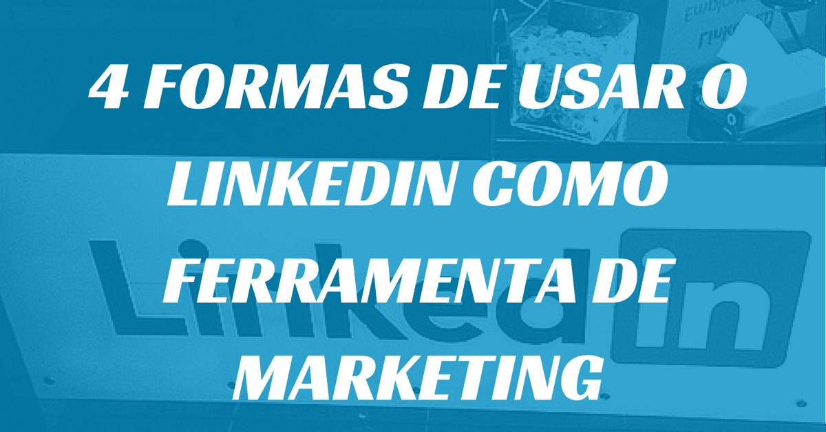 4 formas de usar o LinkedIn como Ferramenta de Marketing
