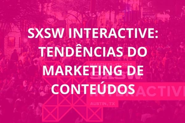 SXSW Interactive- Tendências de Marketing de Conteúdos
